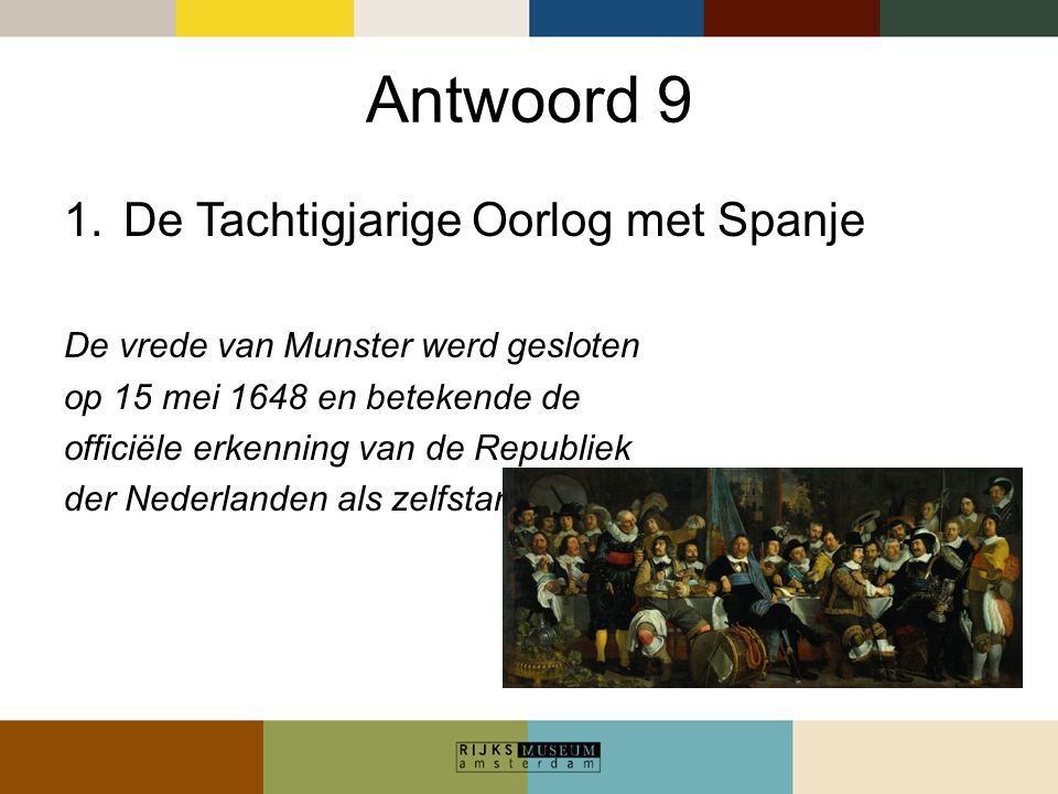 Antwoord 9 1.De Tachtigjarige Oorlog met Spanje De vrede van Munster werd gesloten op 15 mei 1648 en betekende de officiële erkenning van de Republiek