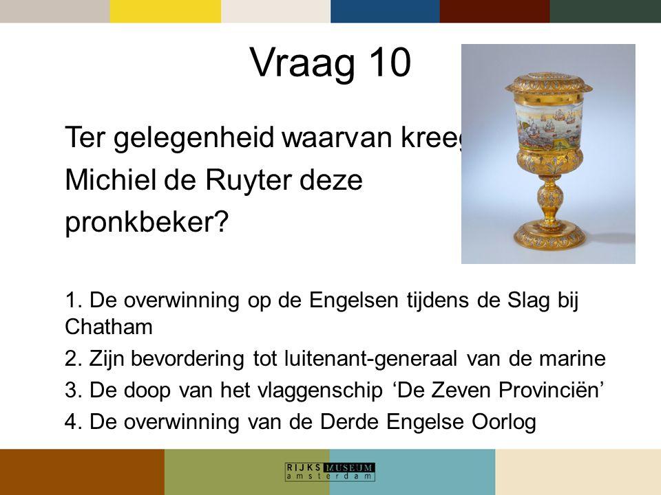 Vraag 10 Ter gelegenheid waarvan kreeg Michiel de Ruyter deze pronkbeker? 1. De overwinning op de Engelsen tijdens de Slag bij Chatham 2. Zijn bevorde