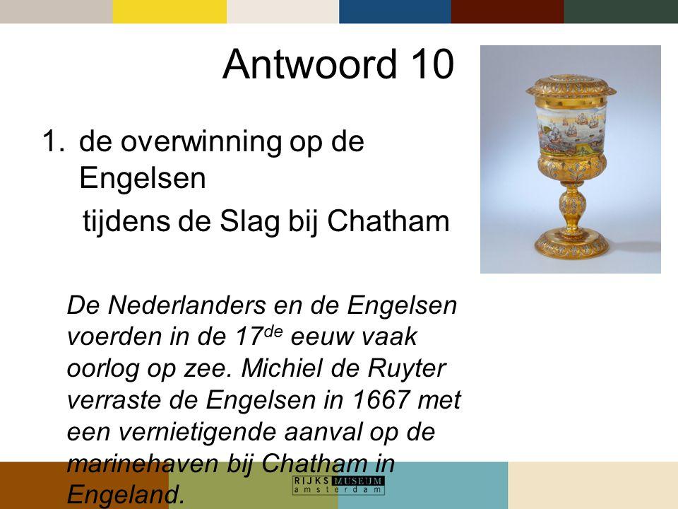 Antwoord 10 1.de overwinning op de Engelsen tijdens de Slag bij Chatham De Nederlanders en de Engelsen voerden in de 17 de eeuw vaak oorlog op zee. Mi