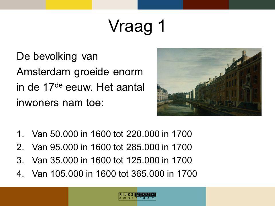 Vraag 1 De bevolking van Amsterdam groeide enorm in de 17 de eeuw. Het aantal inwoners nam toe: 1.Van 50.000 in 1600 tot 220.000 in 1700 2.Van 95.000