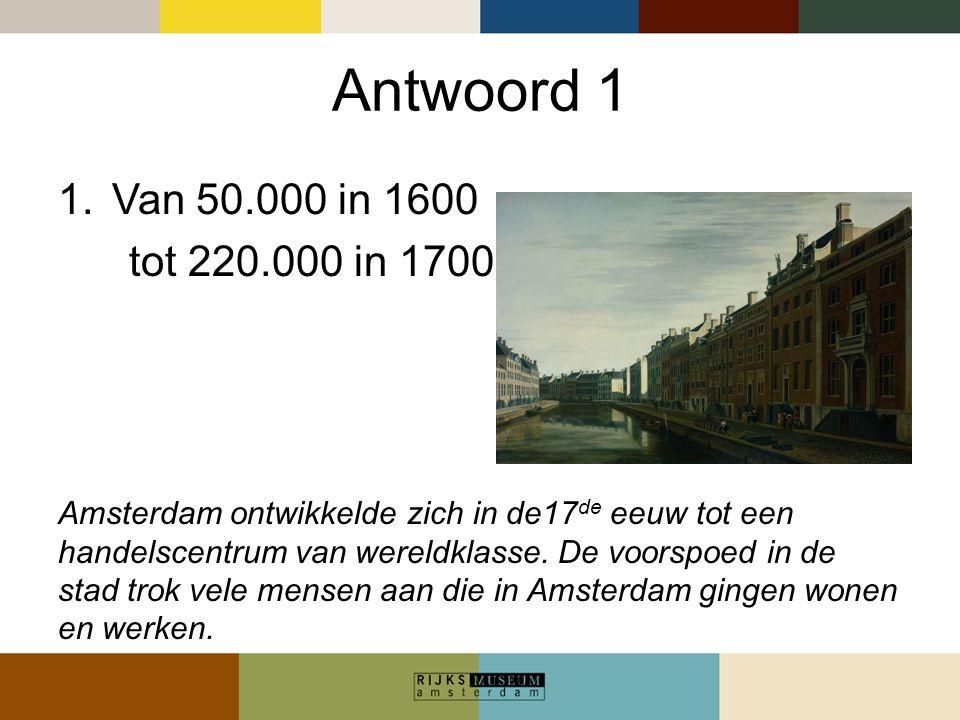 Antwoord 1 1.Van 50.000 in 1600 tot 220.000 in 1700 Amsterdam ontwikkelde zich in de17 de eeuw tot een handelscentrum van wereldklasse. De voorspoed i
