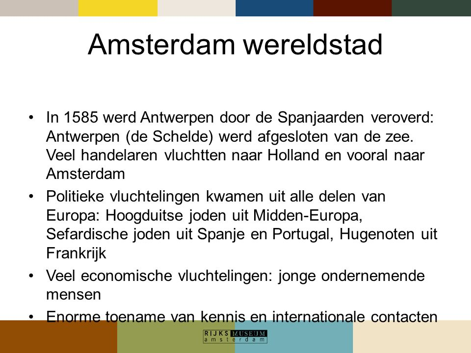 Amsterdam wereldstad In 1585 werd Antwerpen door de Spanjaarden veroverd: Antwerpen (de Schelde) werd afgesloten van de zee. Veel handelaren vluchtten