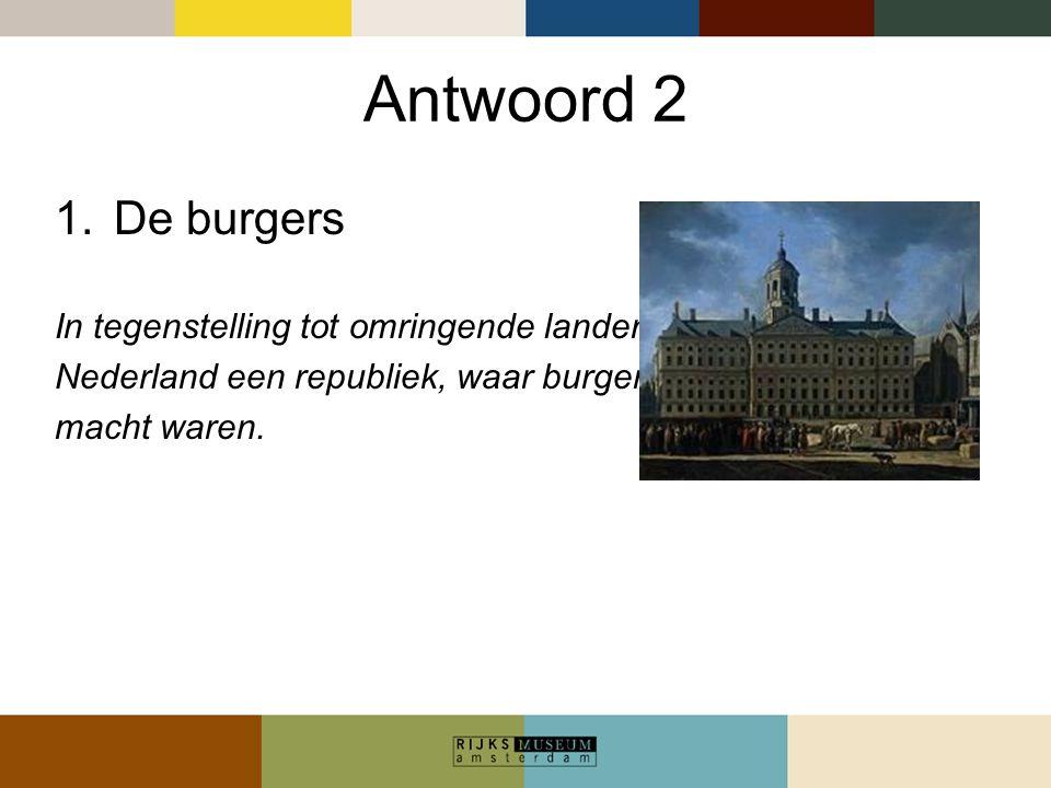 Antwoord 2 1.De burgers In tegenstelling tot omringende landen was Nederland een republiek, waar burgers aan de macht waren.