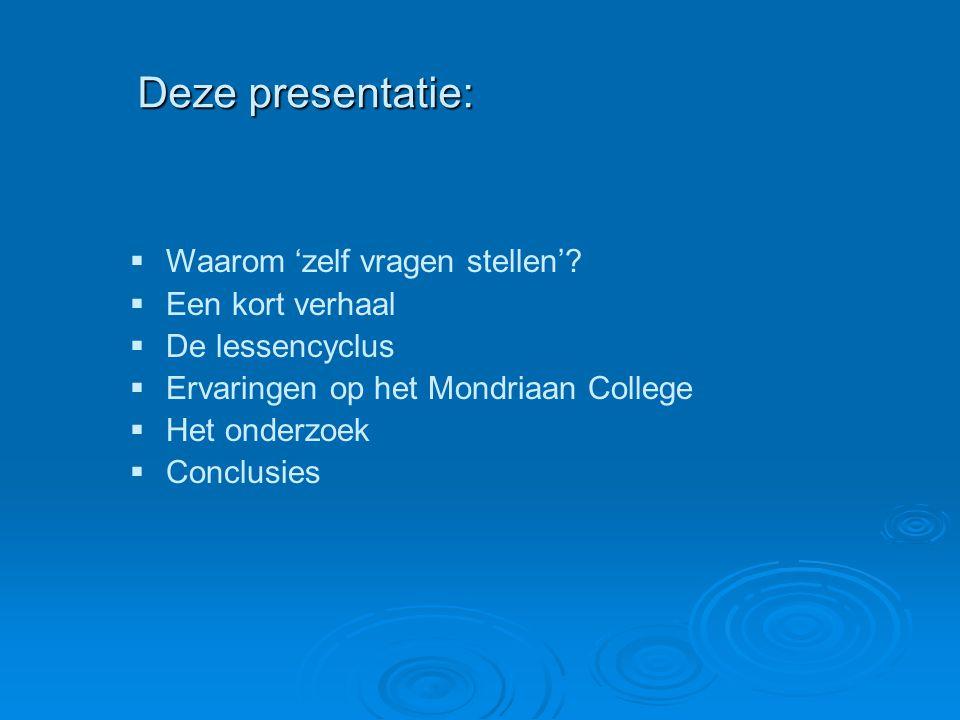Deze presentatie:  Waarom 'zelf vragen stellen'?  Een kort verhaal  De lessencyclus  Ervaringen op het Mondriaan College  Het onderzoek  Conclus