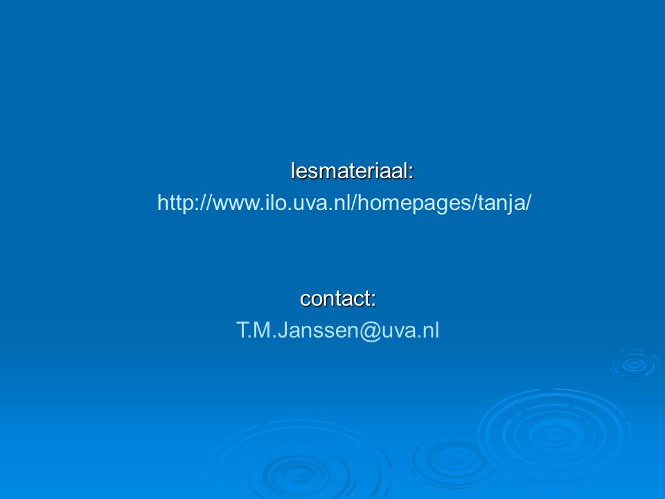 lesmateriaal: lesmateriaal: http://www.ilo.uva.nl/homepages/tanja/contact: T.M.Janssen@uva.nl