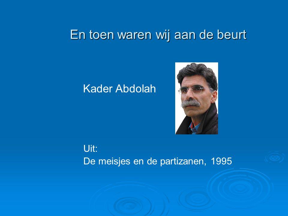 En toen waren wij aan de beurt En toen waren wij aan de beurt Kader Abdolah Uit: De meisjes en de partizanen, 1995