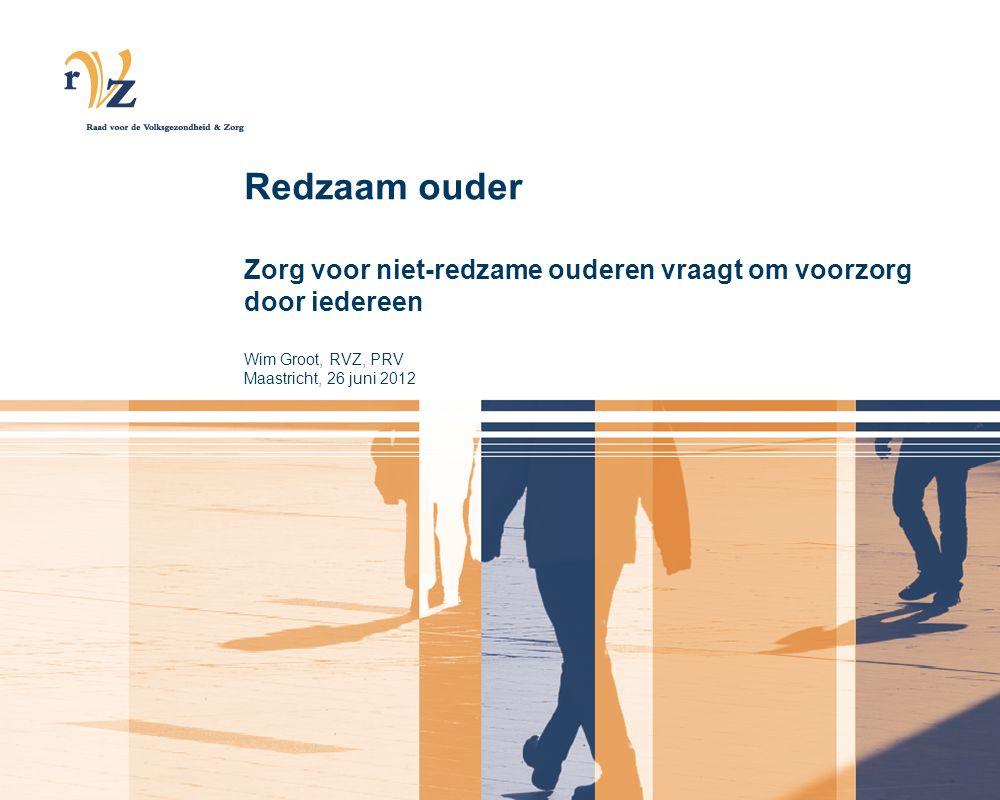 Redzaam ouder Zorg voor niet-redzame ouderen vraagt om voorzorg door iedereen Wim Groot, RVZ, PRV Maastricht, 26 juni 2012
