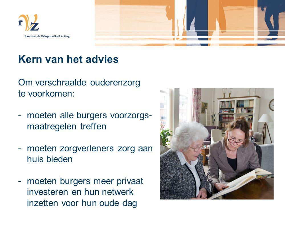 Kern van het advies Om verschraalde ouderenzorg te voorkomen: -moeten alle burgers voorzorgs- maatregelen treffen -moeten zorgverleners zorg aan huis bieden -moeten burgers meer privaat investeren en hun netwerk inzetten voor hun oude dag