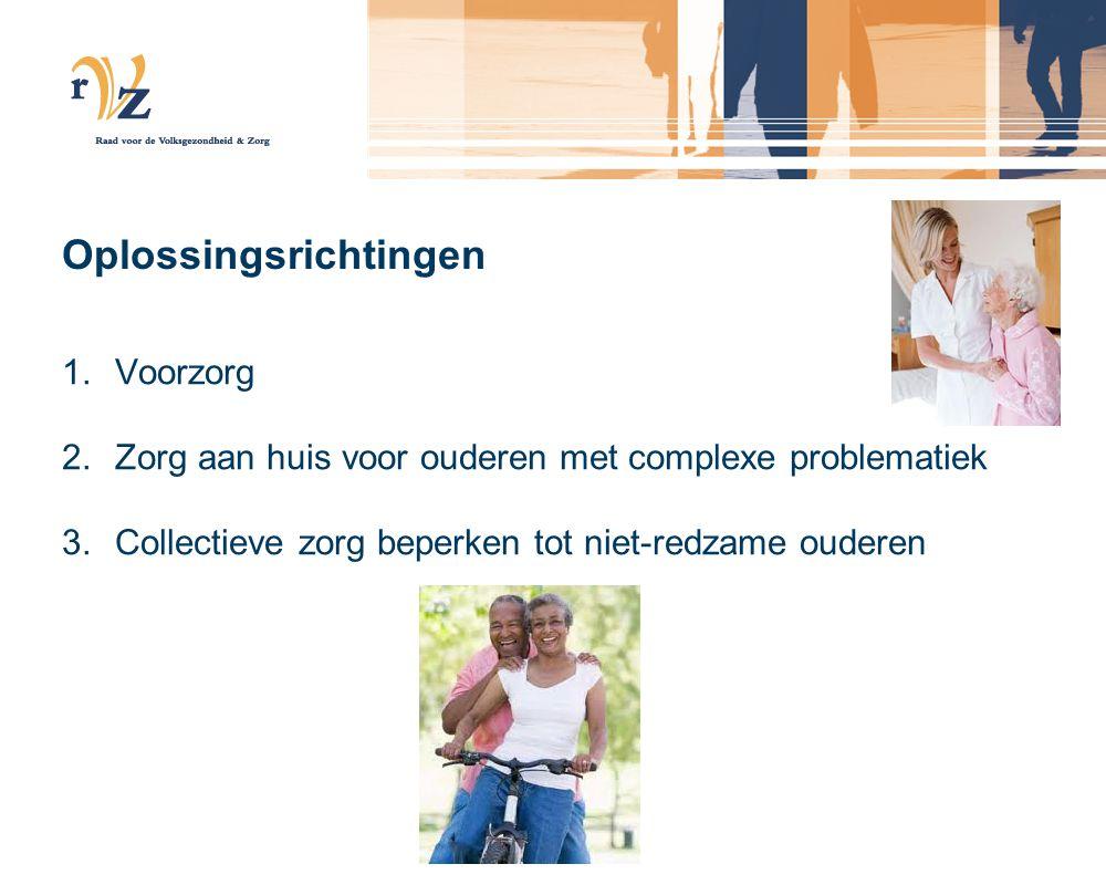 Oplossingsrichtingen 1.Voorzorg 2.Zorg aan huis voor ouderen met complexe problematiek 3.Collectieve zorg beperken tot niet-redzame ouderen