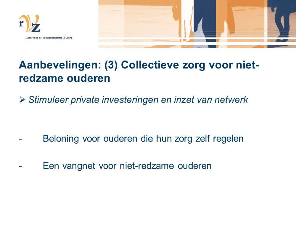 Aanbevelingen: (3) Collectieve zorg voor niet- redzame ouderen  Stimuleer private investeringen en inzet van netwerk -Beloning voor ouderen die hun zorg zelf regelen -Een vangnet voor niet-redzame ouderen