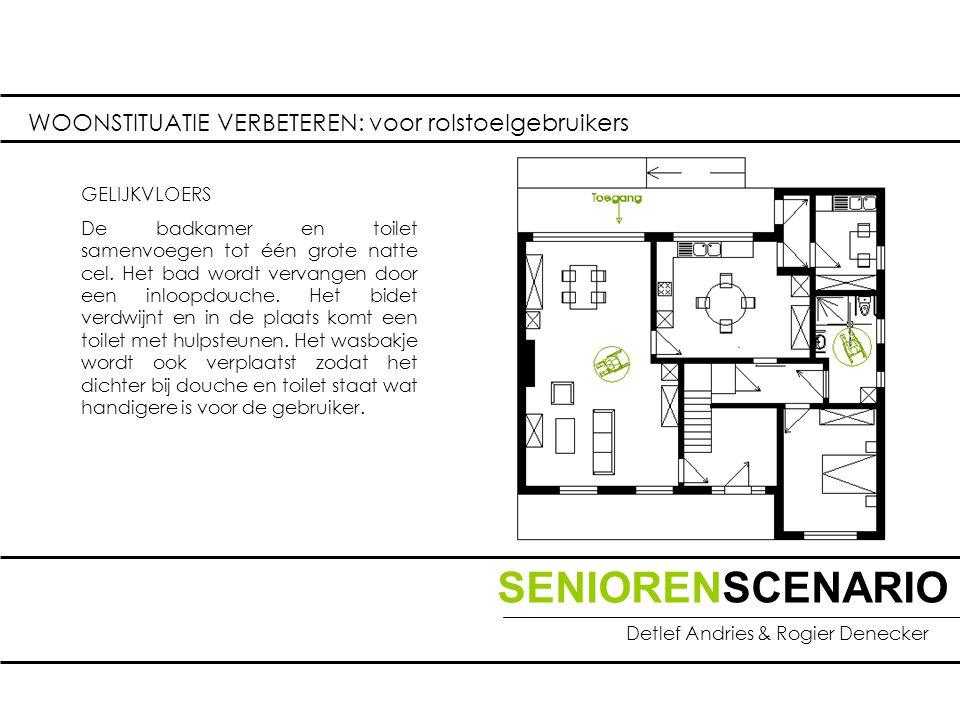 SENIORENSCENARIO Detlef Andries & Rogier Denecker WOONSTITUATIE VERBETEREN: voor rolstoelgebruikers GELIJKVLOERS De badkamer en toilet samenvoegen tot één grote natte cel.