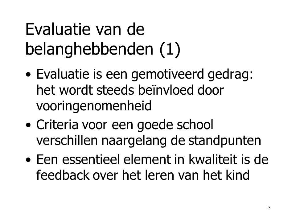 3 Evaluatie van de belanghebbenden (1) Evaluatie is een gemotiveerd gedrag: het wordt steeds beïnvloed door vooringenomenheid Criteria voor een goede school verschillen naargelang de standpunten Een essentieel element in kwaliteit is de feedback over het leren van het kind