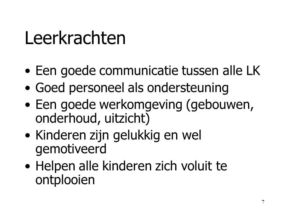 7 Leerkrachten Een goede communicatie tussen alle LK Goed personeel als ondersteuning Een goede werkomgeving (gebouwen, onderhoud, uitzicht) Kinderen zijn gelukkig en wel gemotiveerd Helpen alle kinderen zich voluit te ontplooien