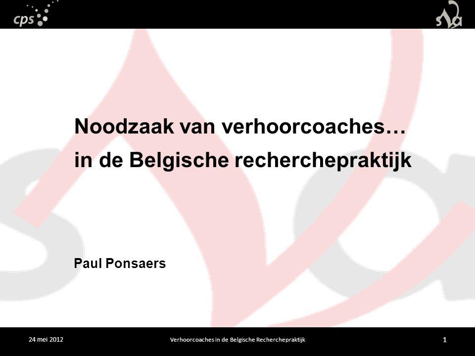 24 mei 2012 Verhoorcoaches in de Belgische Recherchepraktijk 1 Noodzaak van verhoorcoaches… in de Belgische recherchepraktijk Paul Ponsaers