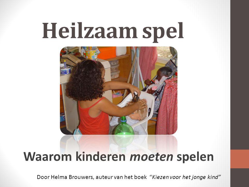 Heilzaam spel Waarom kinderen moeten spelen Door Helma Brouwers, auteur van het boek Kiezen voor het jonge kind