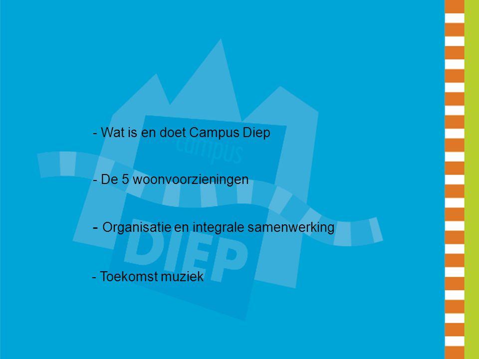 - Wat is en doet Campus Diep - De 5 woonvoorzieningen - Organisatie en integrale samenwerking - Toekomst muziek