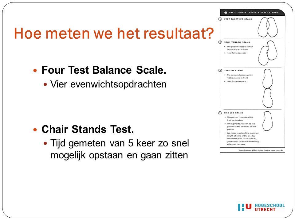 Hoe meten we het resultaat? Four Test Balance Scale. Vier evenwichtsopdrachten Chair Stands Test. Tijd gemeten van 5 keer zo snel mogelijk opstaan en