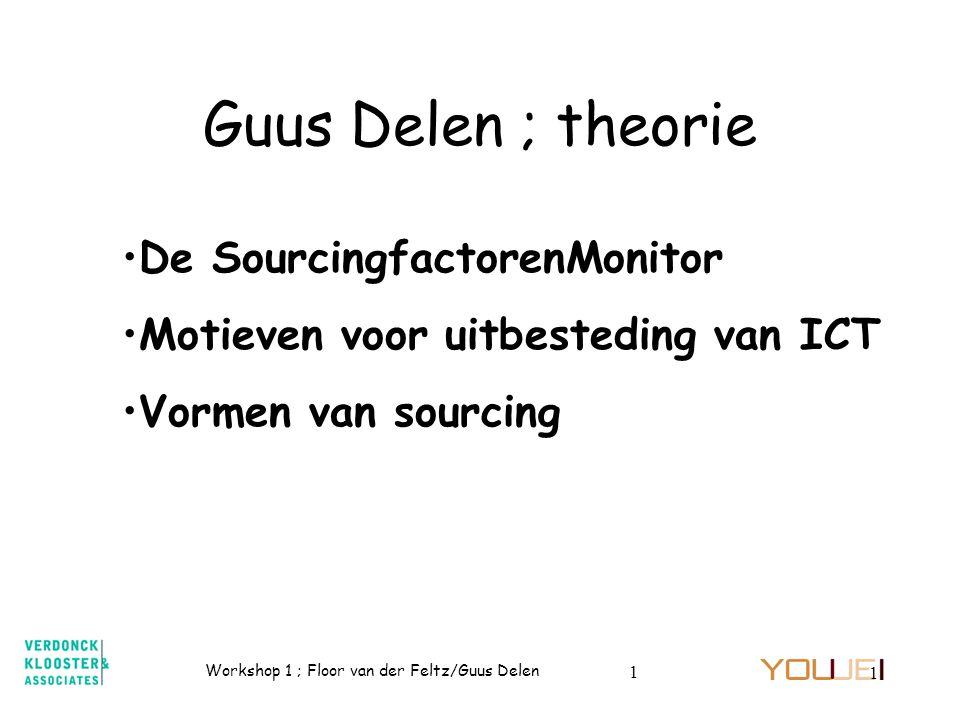 Workshop 1 ; Floor van der Feltz/Guus Delen 1 1 Guus Delen ; theorie De SourcingfactorenMonitor Motieven voor uitbesteding van ICT Vormen van sourcing