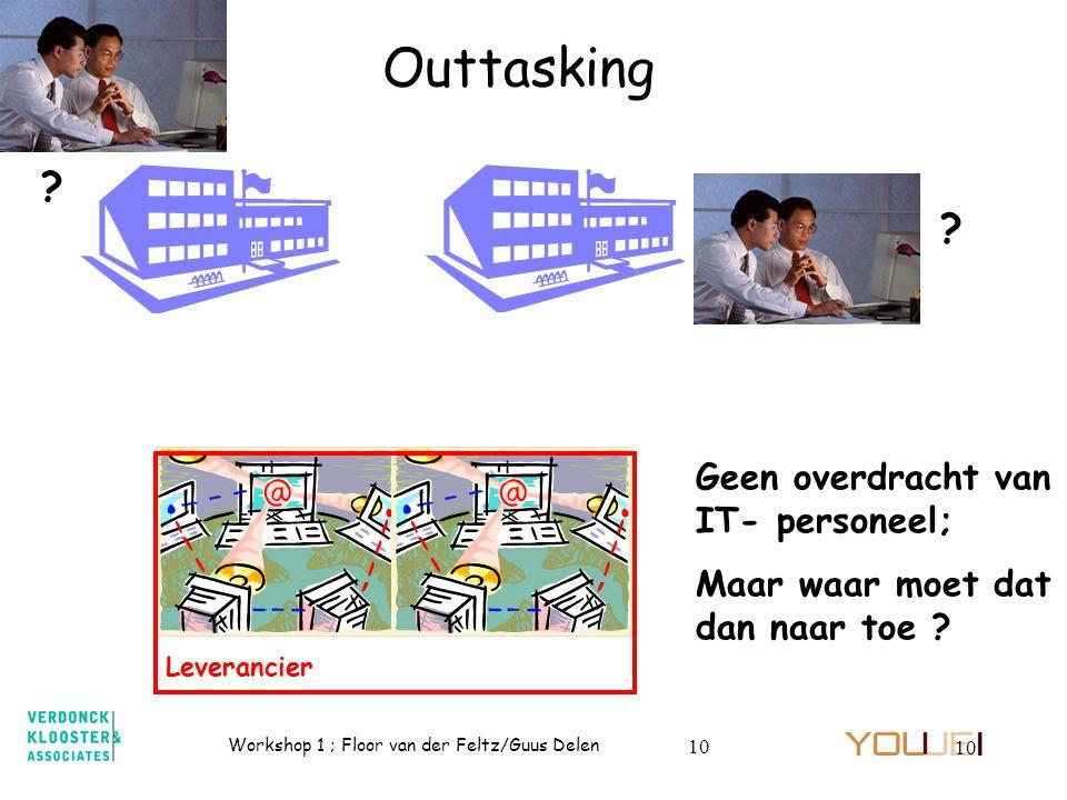Workshop 1 ; Floor van der Feltz/Guus Delen 10 Outtasking Geen overdracht van IT- personeel; Maar waar moet dat dan naar toe ? Leverancier ? ?