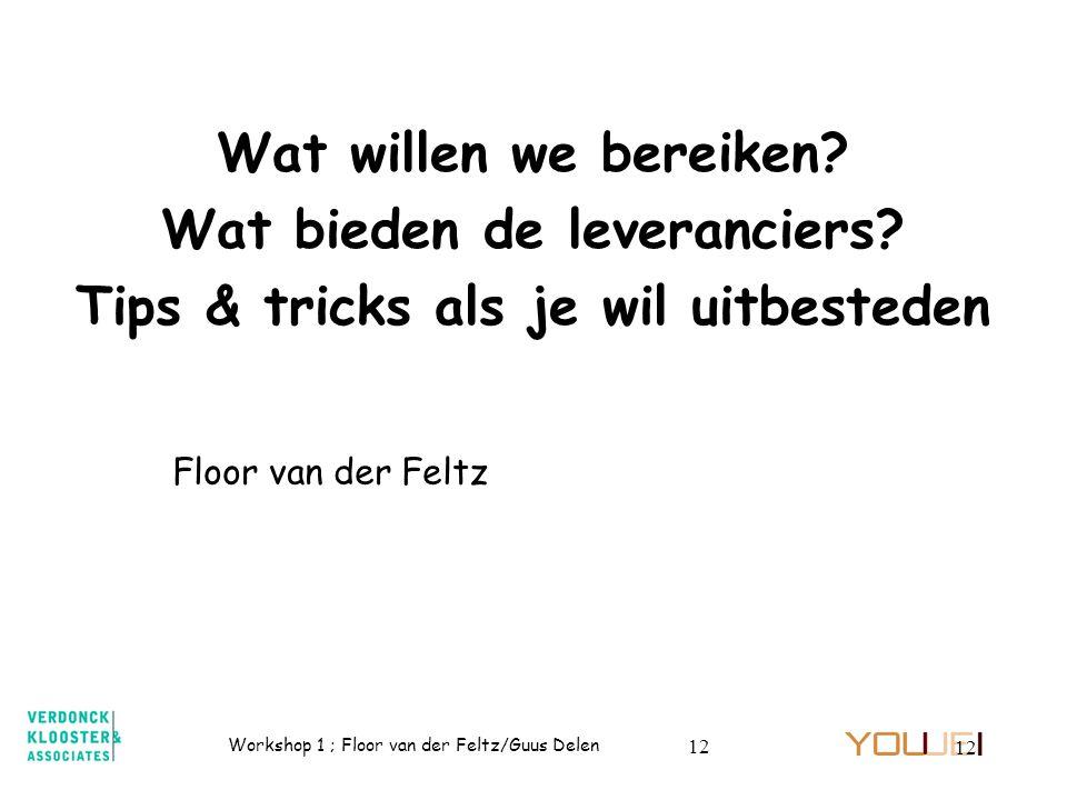 Workshop 1 ; Floor van der Feltz/Guus Delen 12 Wat willen we bereiken? Wat bieden de leveranciers? Tips & tricks als je wil uitbesteden Floor van der