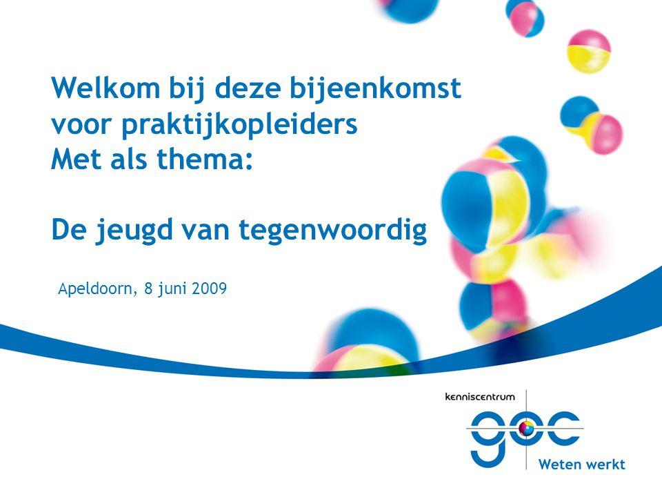 Welkom bij deze bijeenkomst voor praktijkopleiders Met als thema: De jeugd van tegenwoordig Apeldoorn, 8 juni 2009