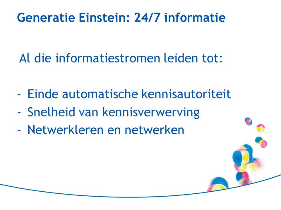 Generatie Einstein: 24/7 informatie Al die informatiestromen leiden tot: -Einde automatische kennisautoriteit -Snelheid van kennisverwerving -Netwerkl
