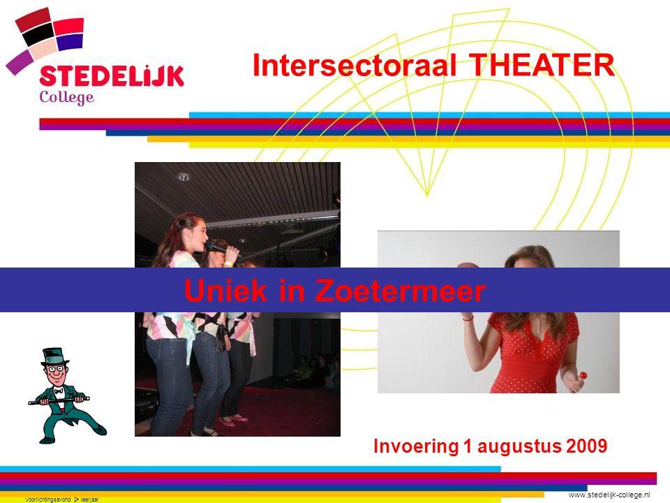 www.stedelijk-college.nl Voorlichtingsavond 2 e leerjaar Invoering 1 augustus 2009 Uniek in Zoetermeer Intersectoraal THEATER