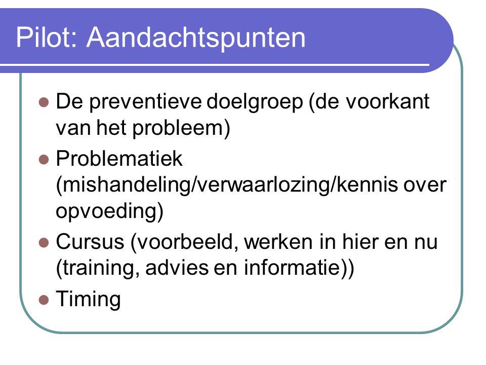 Pilot: Aandachtspunten De preventieve doelgroep (de voorkant van het probleem) Problematiek (mishandeling/verwaarlozing/kennis over opvoeding) Cursus