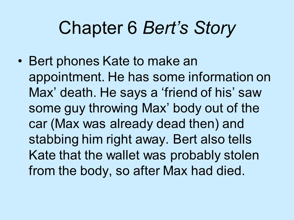 Chapter 6 Bert's Story Bert phones Kate to make an appointment. He has some information on Max' death. He says a 'friend of his' saw some guy throwing