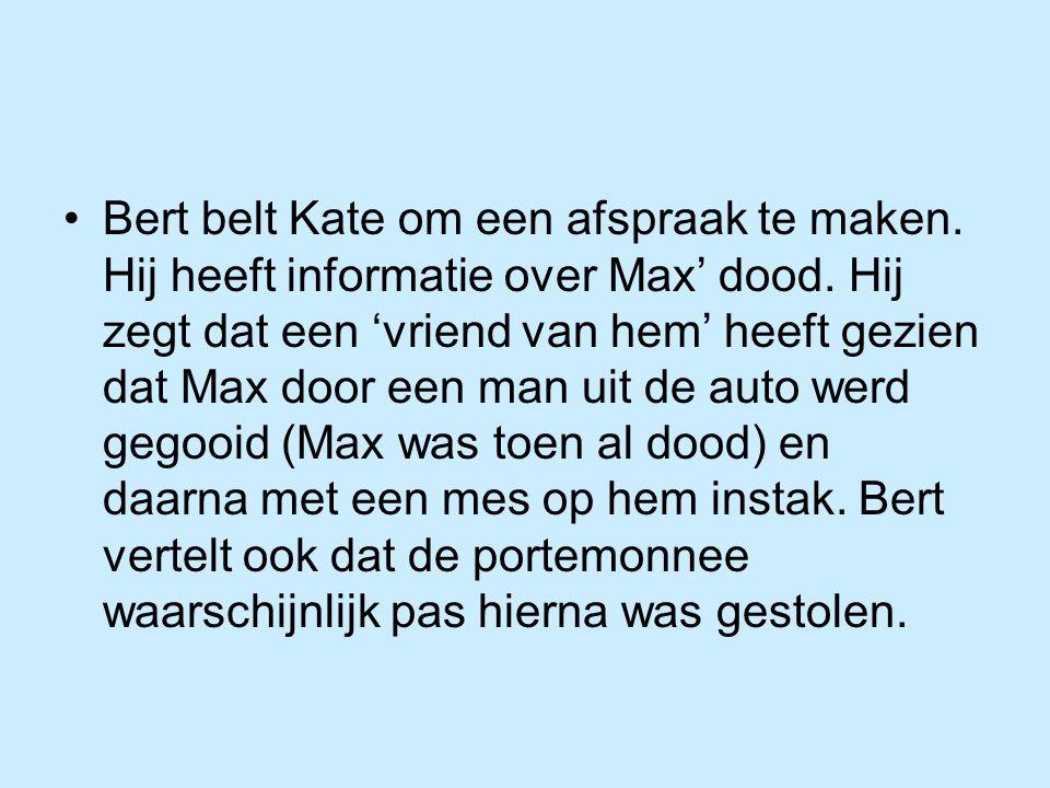 Bert belt Kate om een afspraak te maken. Hij heeft informatie over Max' dood. Hij zegt dat een 'vriend van hem' heeft gezien dat Max door een man uit