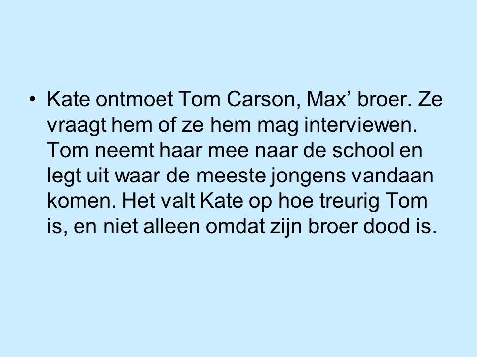 Kate ontmoet Tom Carson, Max' broer. Ze vraagt hem of ze hem mag interviewen. Tom neemt haar mee naar de school en legt uit waar de meeste jongens van