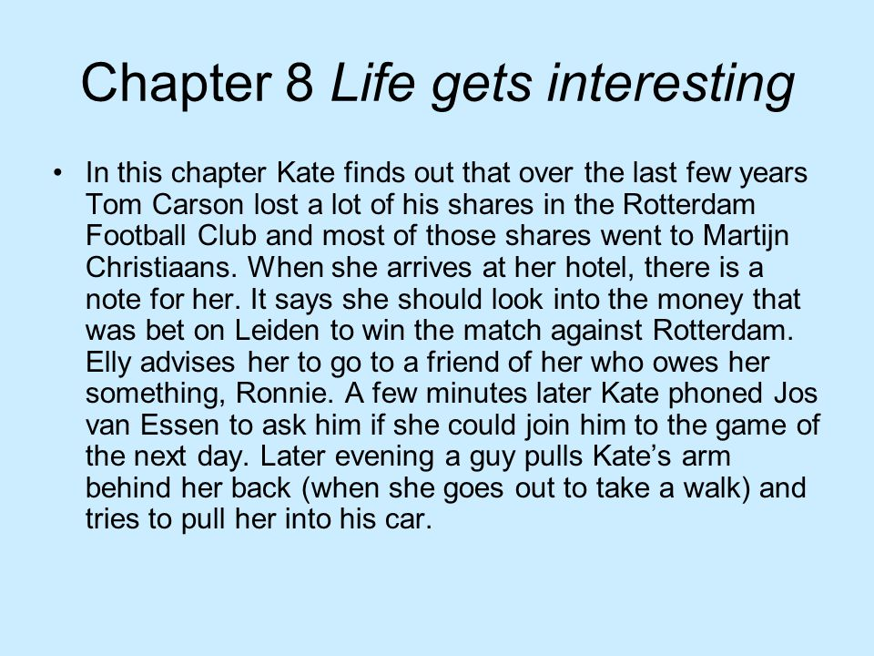 Chapter 8 Life gets interesting In this chapter Kate finds out that over the last few years Tom Carson lost a lot of his shares in the Rotterdam Footb