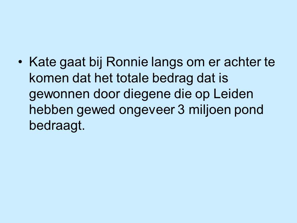 Kate gaat bij Ronnie langs om er achter te komen dat het totale bedrag dat is gewonnen door diegene die op Leiden hebben gewed ongeveer 3 miljoen pond