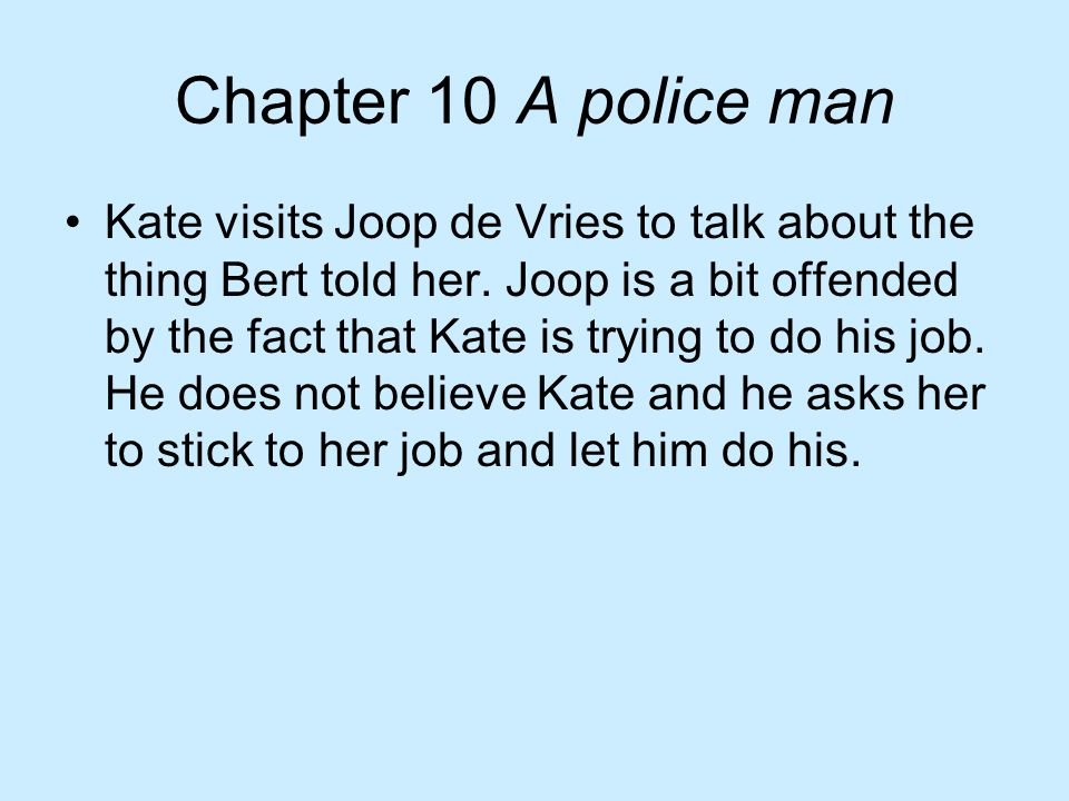 Chapter 10 A police man Kate visits Joop de Vries to talk about the thing Bert told her. Joop is a bit offended by the fact that Kate is trying to do