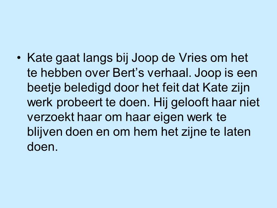 Kate gaat langs bij Joop de Vries om het te hebben over Bert's verhaal. Joop is een beetje beledigd door het feit dat Kate zijn werk probeert te doen.