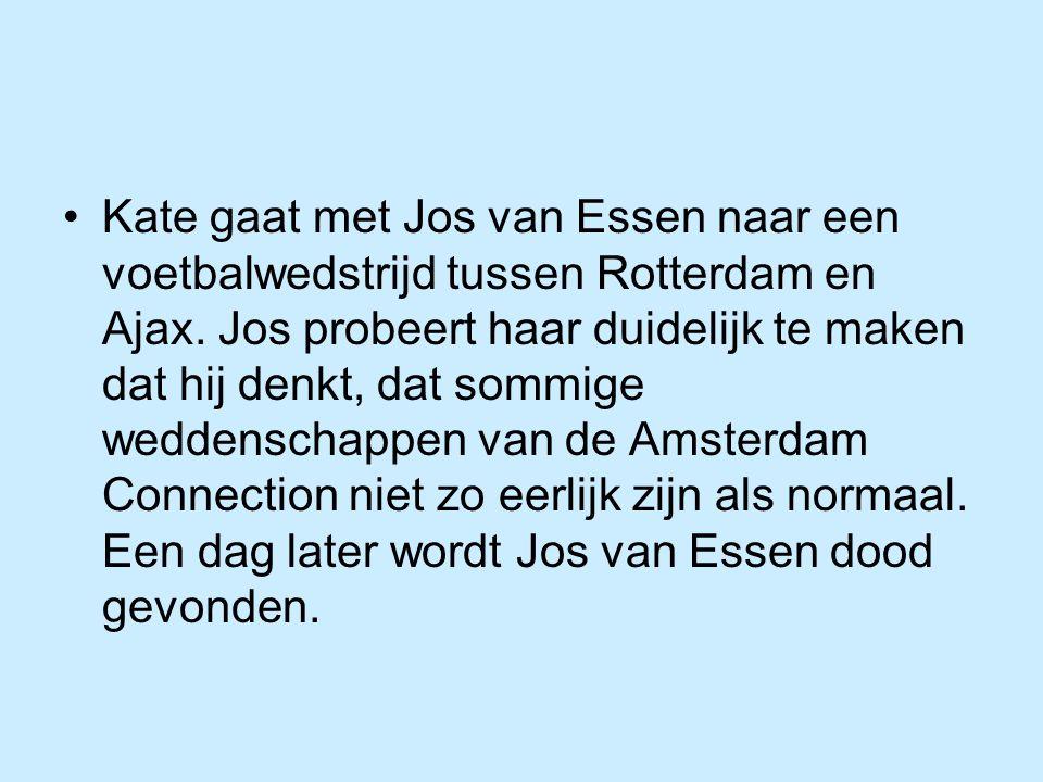 Kate gaat met Jos van Essen naar een voetbalwedstrijd tussen Rotterdam en Ajax. Jos probeert haar duidelijk te maken dat hij denkt, dat sommige wedden