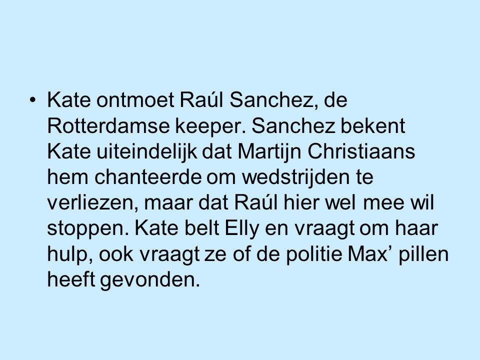 Kate ontmoet Raúl Sanchez, de Rotterdamse keeper. Sanchez bekent Kate uiteindelijk dat Martijn Christiaans hem chanteerde om wedstrijden te verliezen,