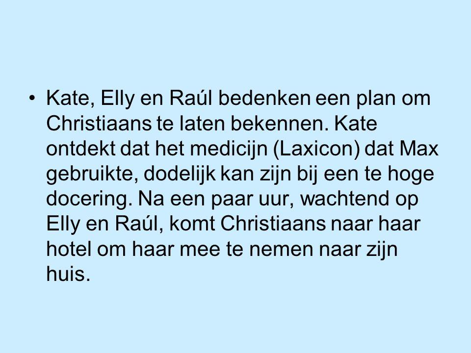 Kate, Elly en Raúl bedenken een plan om Christiaans te laten bekennen. Kate ontdekt dat het medicijn (Laxicon) dat Max gebruikte, dodelijk kan zijn bi