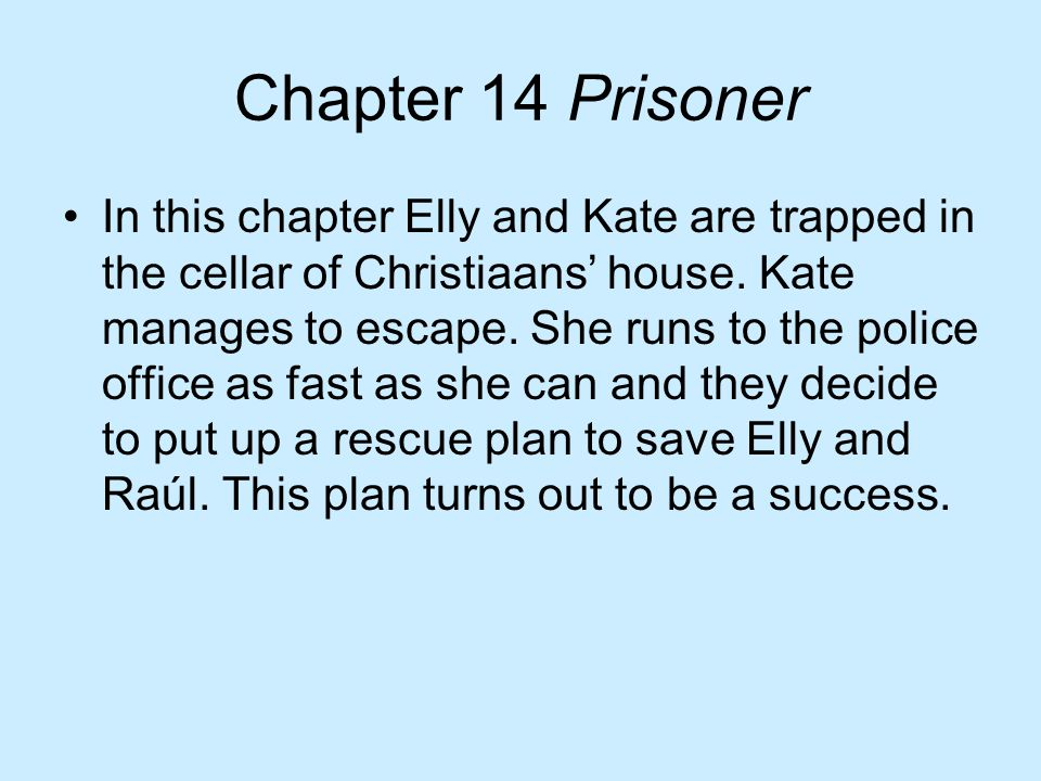Chapter 14 Prisoner In this chapter Elly and Kate are trapped in the cellar of Christiaans' house. Kate manages to escape. She runs to the police offi
