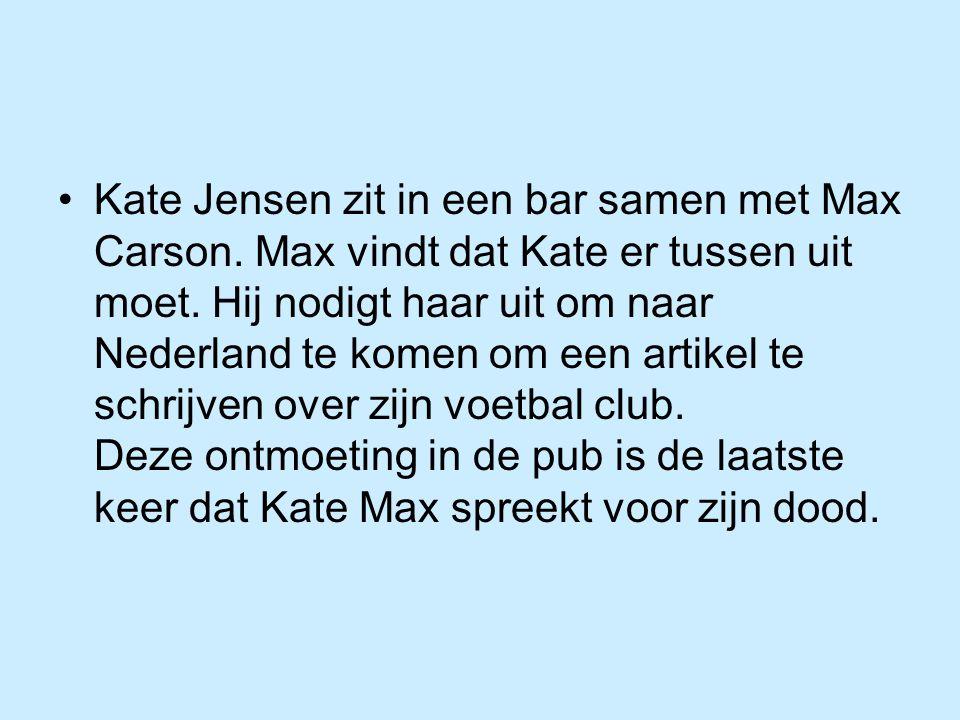 Kate Jensen zit in een bar samen met Max Carson. Max vindt dat Kate er tussen uit moet. Hij nodigt haar uit om naar Nederland te komen om een artikel
