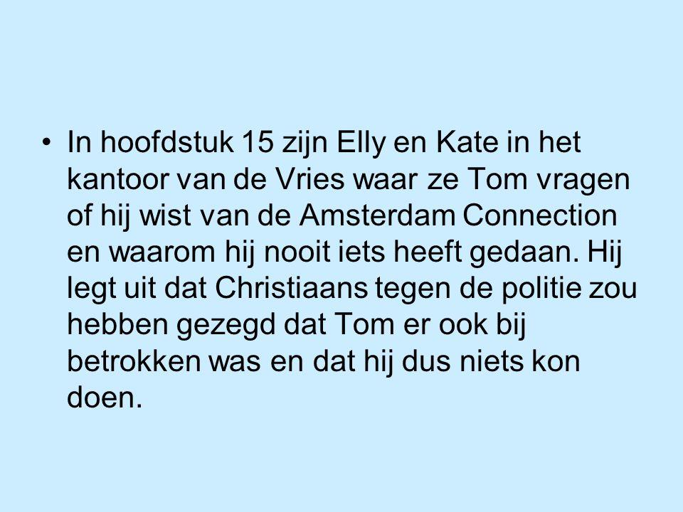 In hoofdstuk 15 zijn Elly en Kate in het kantoor van de Vries waar ze Tom vragen of hij wist van de Amsterdam Connection en waarom hij nooit iets heef