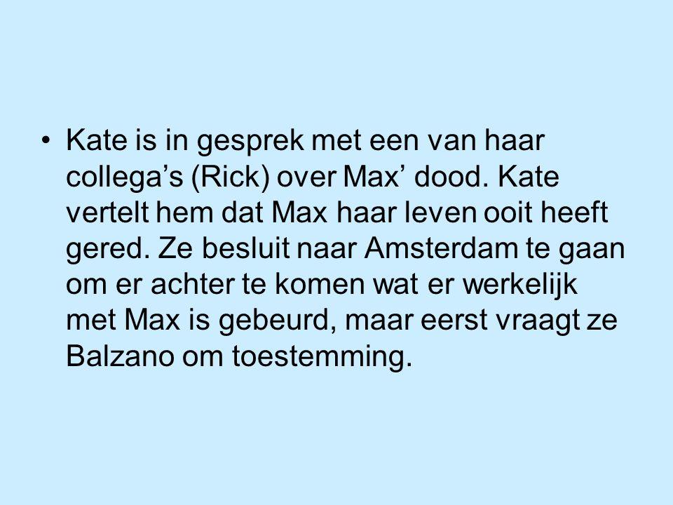 Kate is in gesprek met een van haar collega's (Rick) over Max' dood. Kate vertelt hem dat Max haar leven ooit heeft gered. Ze besluit naar Amsterdam t