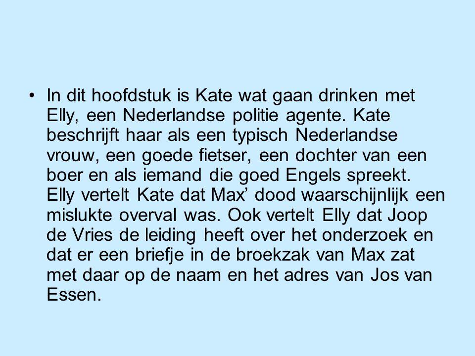 In dit hoofdstuk is Kate wat gaan drinken met Elly, een Nederlandse politie agente. Kate beschrijft haar als een typisch Nederlandse vrouw, een goede