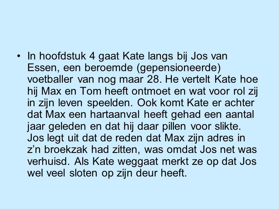 In hoofdstuk 4 gaat Kate langs bij Jos van Essen, een beroemde (gepensioneerde) voetballer van nog maar 28. He vertelt Kate hoe hij Max en Tom heeft o