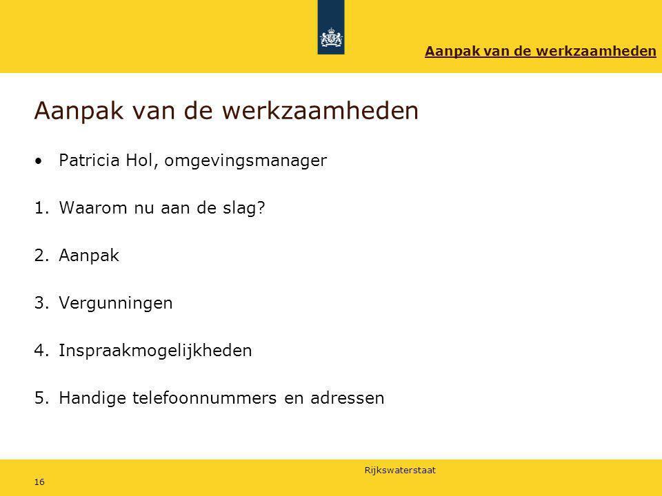 Rijkswaterstaat 16 Aanpak van de werkzaamheden Patricia Hol, omgevingsmanager 1.Waarom nu aan de slag? 2.Aanpak 3.Vergunningen 4.Inspraakmogelijkheden