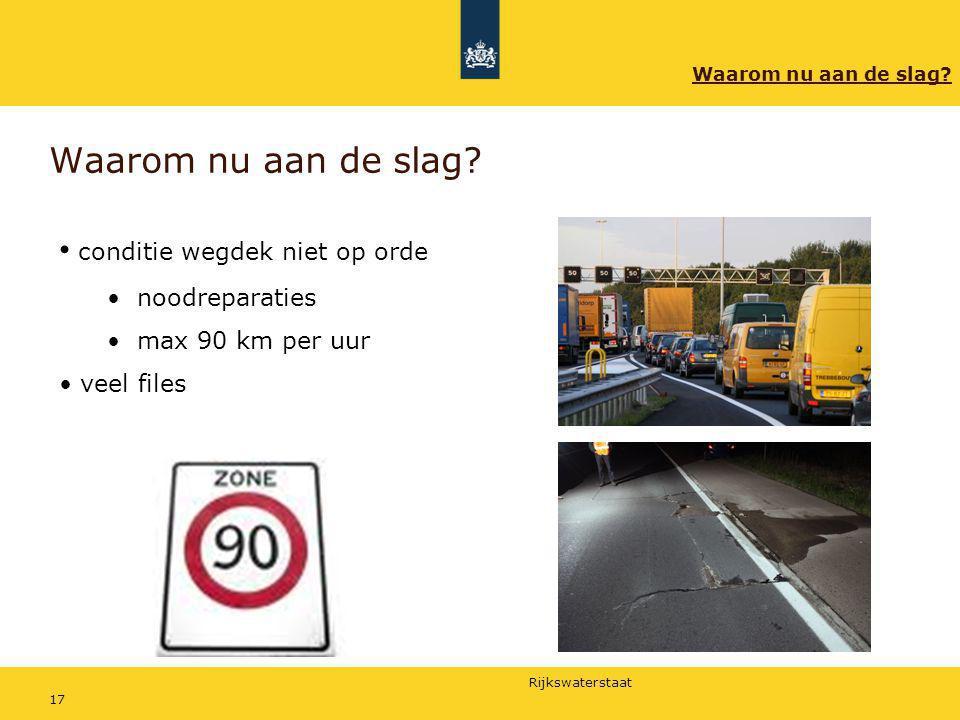 Rijkswaterstaat 17 Waarom nu aan de slag? conditie wegdek niet op orde noodreparaties max 90 km per uur veel files Waarom nu aan de slag?