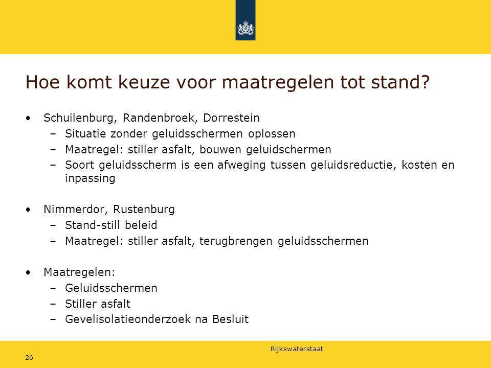 Rijkswaterstaat 26 Hoe komt keuze voor maatregelen tot stand? Schuilenburg, Randenbroek, Dorrestein –Situatie zonder geluidsschermen oplossen –Maatreg