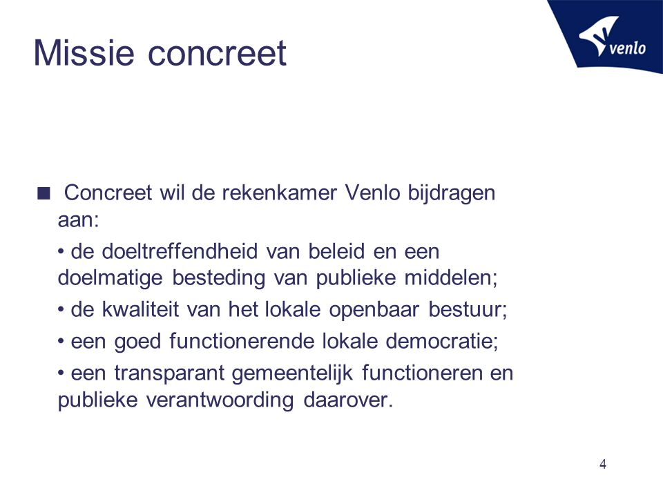 4 Missie concreet  Concreet wil de rekenkamer Venlo bijdragen aan: de doeltreffendheid van beleid en een doelmatige besteding van publieke middelen;
