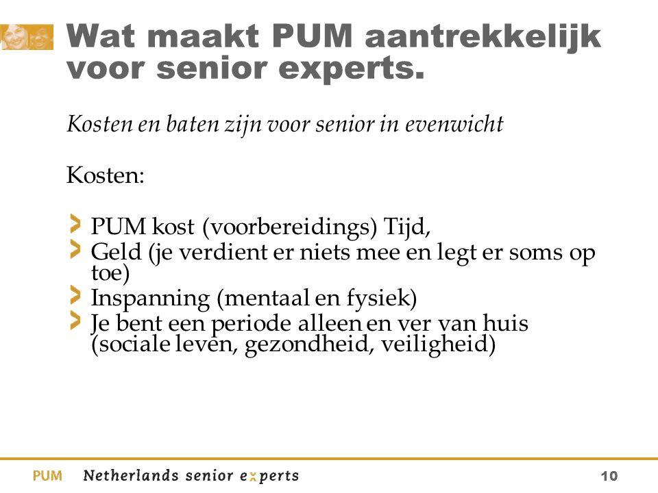 10 Wat maakt PUM aantrekkelijk voor senior experts. Kosten en baten zijn voor senior in evenwicht Kosten: PUM kost (voorbereidings) Tijd, Geld (je ver