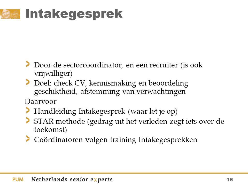 16 Intakegesprek Door de sectorcoordinator, en een recruiter (is ook vrijwilliger) Doel: check CV, kennismaking en beoordeling geschiktheid, afstemmin